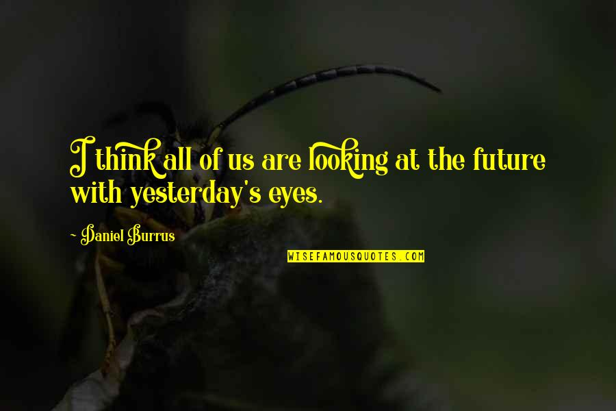 Eyes And Future Quotes By Daniel Burrus: I think all of us are looking at
