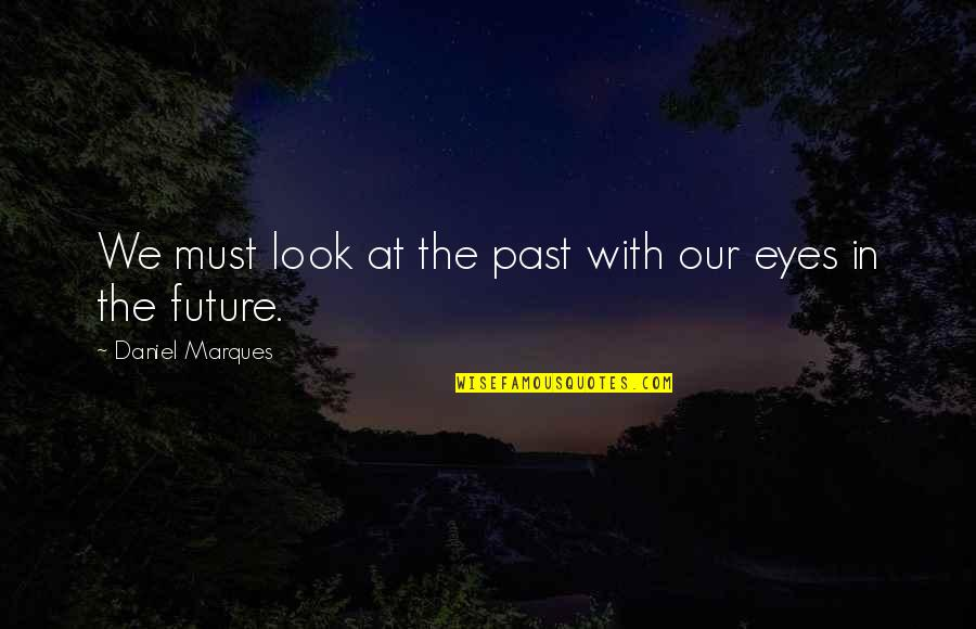 Eyes And Future Quotes By Daniel Marques: We must look at the past with our