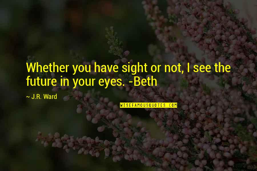 Eyes And Future Quotes By J.R. Ward: Whether you have sight or not, I see