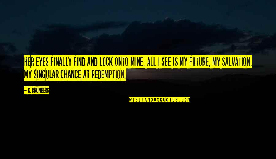 Eyes And Future Quotes By K. Bromberg: Her eyes finally find and lock onto mine.