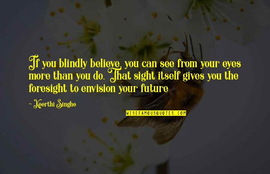 Eyes And Future Quotes By Keerthi Singhe: If you blindly believe, you can see from
