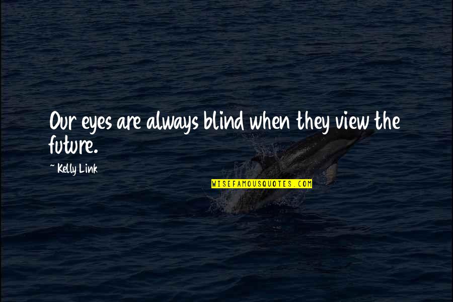 Eyes And Future Quotes By Kelly Link: Our eyes are always blind when they view