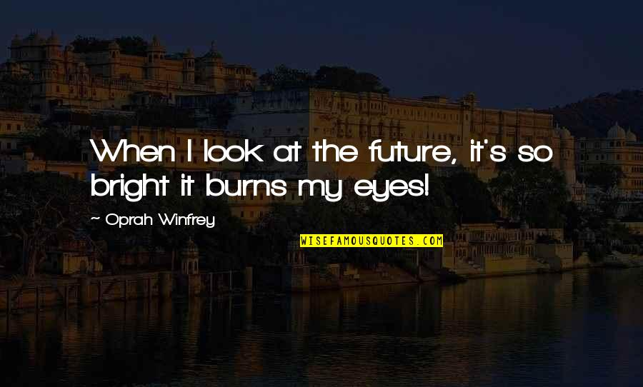 Eyes And Future Quotes By Oprah Winfrey: When I look at the future, it's so