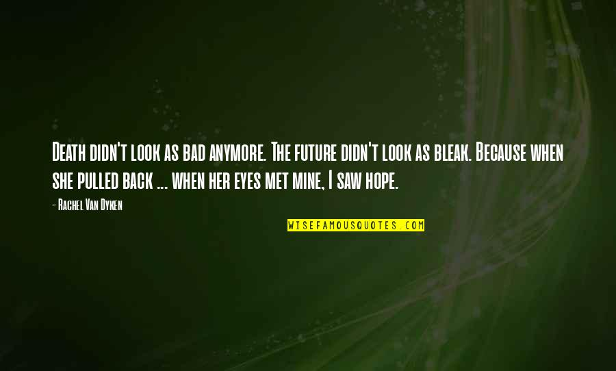 Eyes And Future Quotes By Rachel Van Dyken: Death didn't look as bad anymore. The future