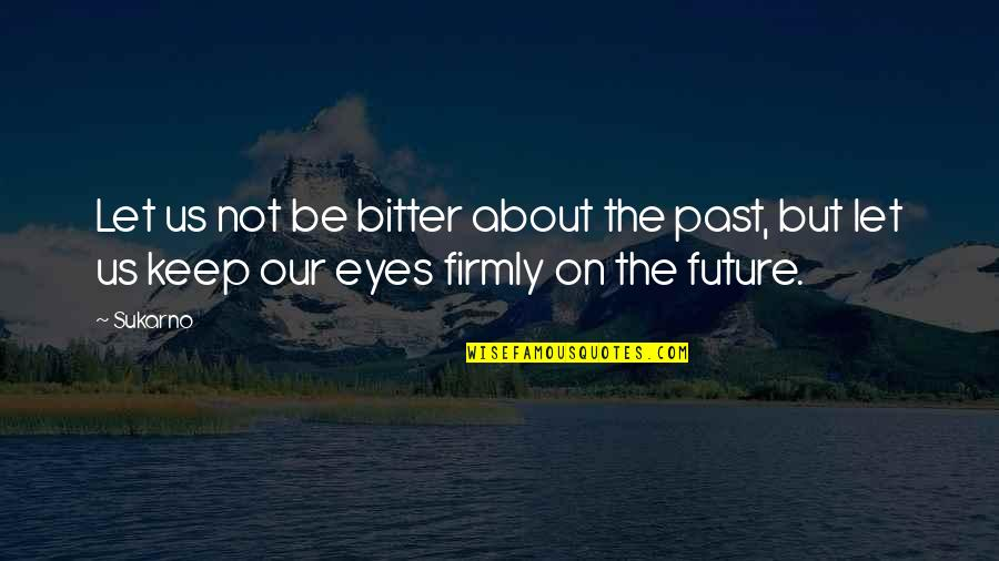 Eyes And Future Quotes By Sukarno: Let us not be bitter about the past,