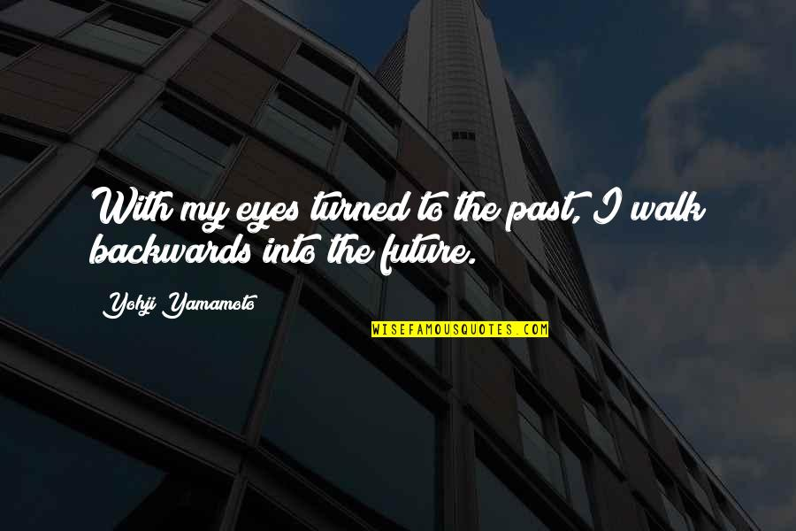 Eyes And Future Quotes By Yohji Yamamoto: With my eyes turned to the past, I