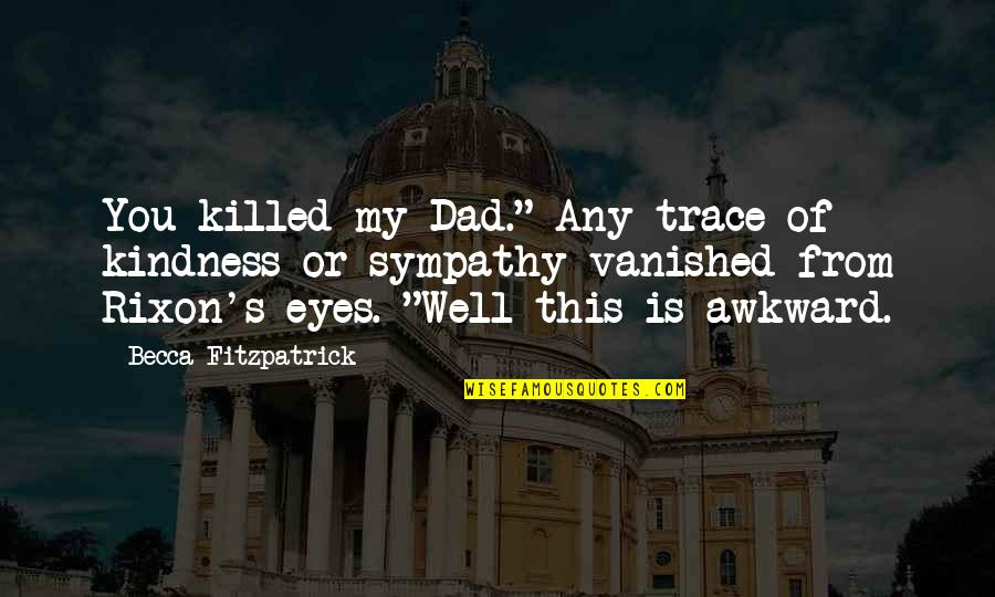 "Eyes Funny Quotes By Becca Fitzpatrick: You killed my Dad."" Any trace of kindness"
