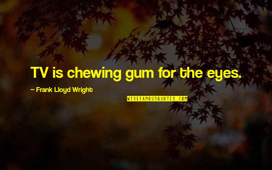 Eyes Funny Quotes By Frank Lloyd Wright: TV is chewing gum for the eyes.