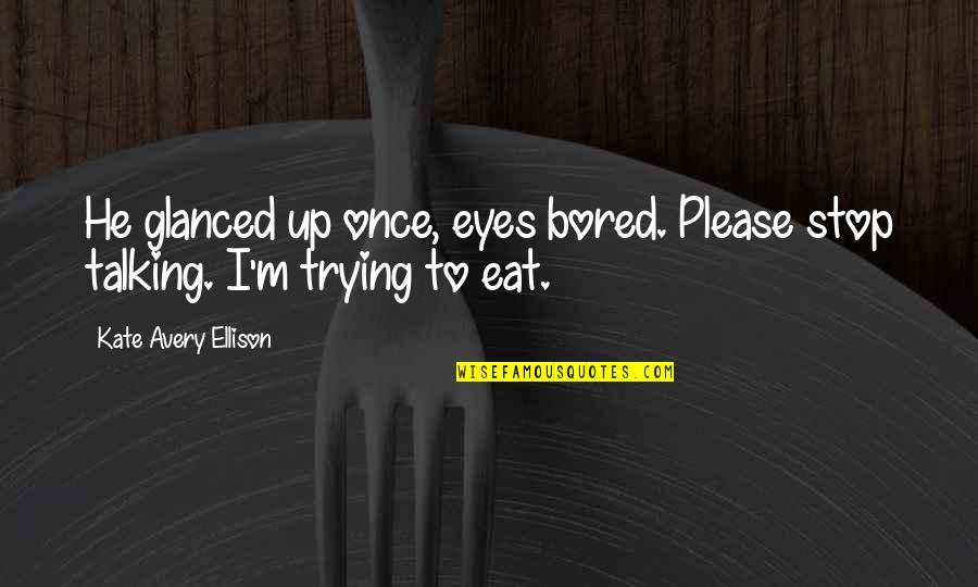 Eyes Funny Quotes By Kate Avery Ellison: He glanced up once, eyes bored. Please stop