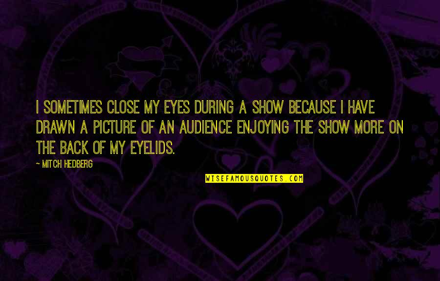 Eyes Funny Quotes By Mitch Hedberg: I sometimes close my eyes during a show