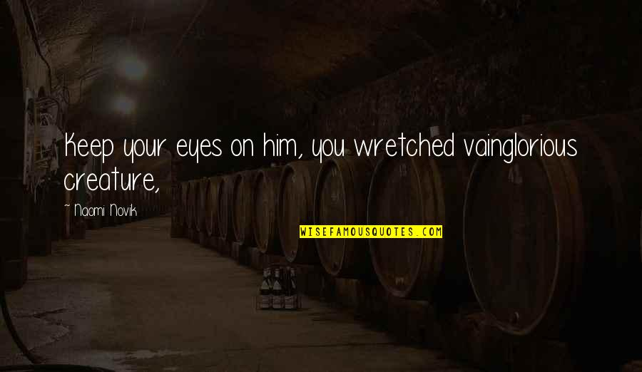 Eyes Funny Quotes By Naomi Novik: Keep your eyes on him, you wretched vainglorious