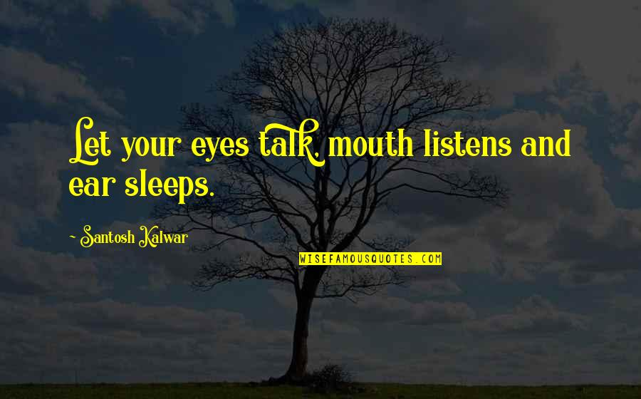 Eyes Funny Quotes By Santosh Kalwar: Let your eyes talk, mouth listens and ear
