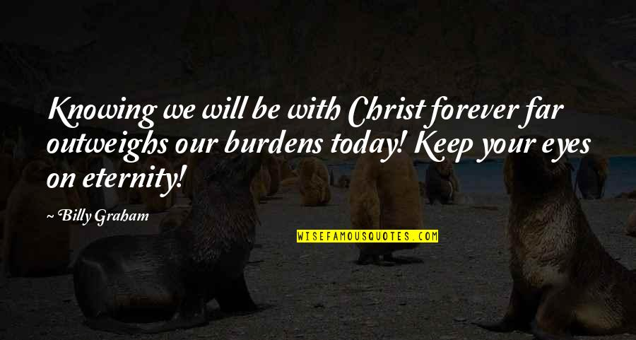 Eyes On Quotes By Billy Graham: Knowing we will be with Christ forever far
