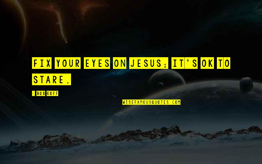Eyes On Quotes By Bob Goff: Fix your eyes on Jesus; it's ok to