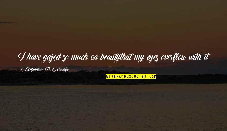Eyes On Quotes By Constantine P. Cavafy: I have gazed so much on beautythat my