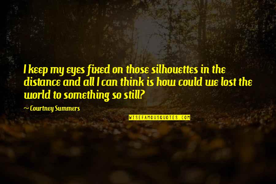 Eyes On Quotes By Courtney Summers: I keep my eyes fixed on those silhouettes