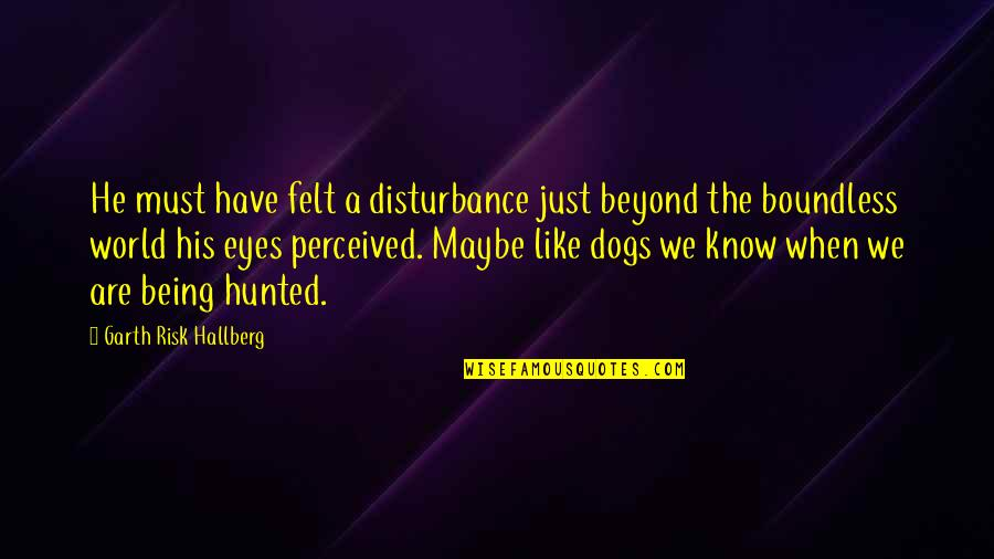Eyes On Quotes By Garth Risk Hallberg: He must have felt a disturbance just beyond