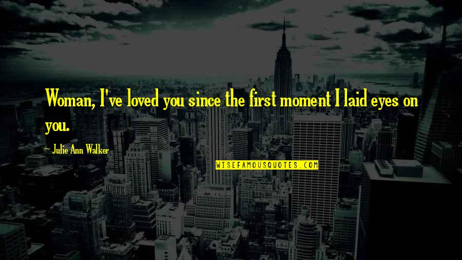 Eyes On Quotes By Julie Ann Walker: Woman, I've loved you since the first moment