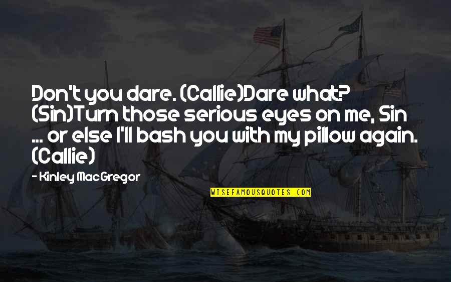 Eyes On Quotes By Kinley MacGregor: Don't you dare. (Callie)Dare what? (Sin)Turn those serious