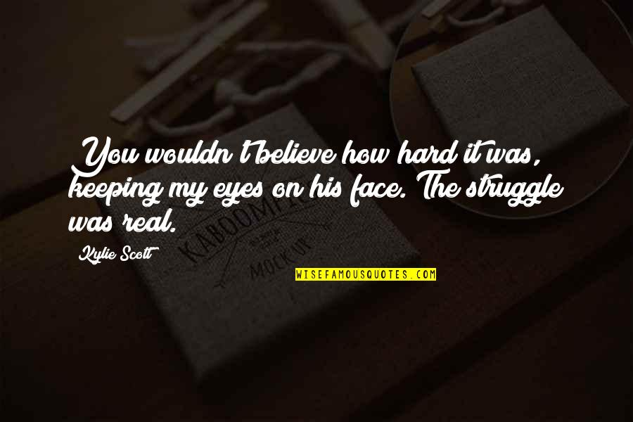 Eyes On Quotes By Kylie Scott: You wouldn't believe how hard it was, keeping