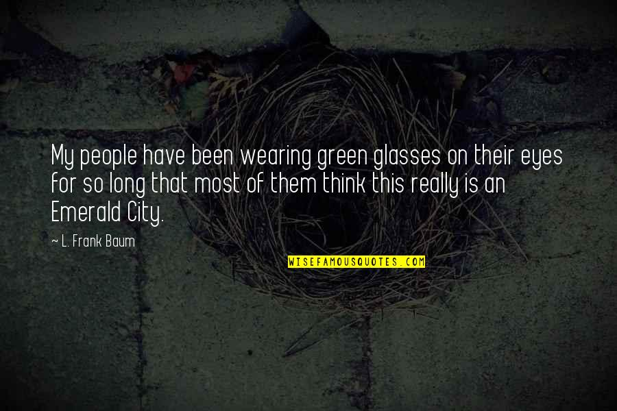 Eyes On Quotes By L. Frank Baum: My people have been wearing green glasses on