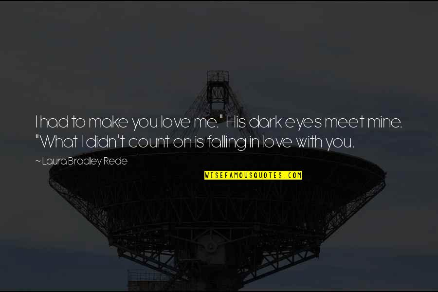 """Eyes On Quotes By Laura Bradley Rede: I had to make you love me."""" His"""