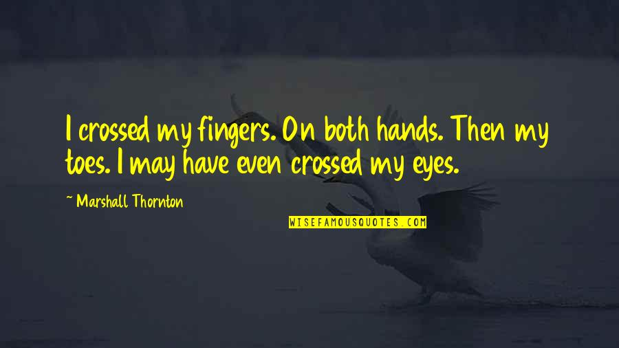Eyes On Quotes By Marshall Thornton: I crossed my fingers. On both hands. Then