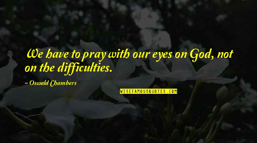 Eyes On Quotes By Oswald Chambers: We have to pray with our eyes on