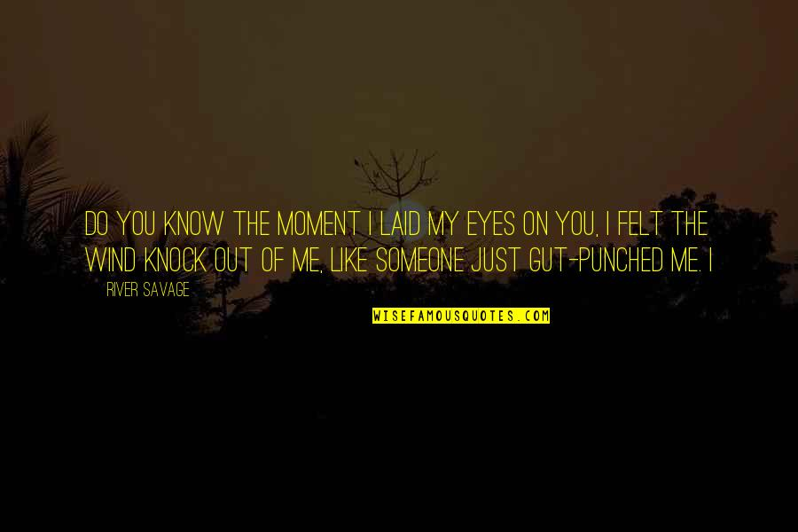 Eyes On Quotes By River Savage: Do you know the moment I laid my