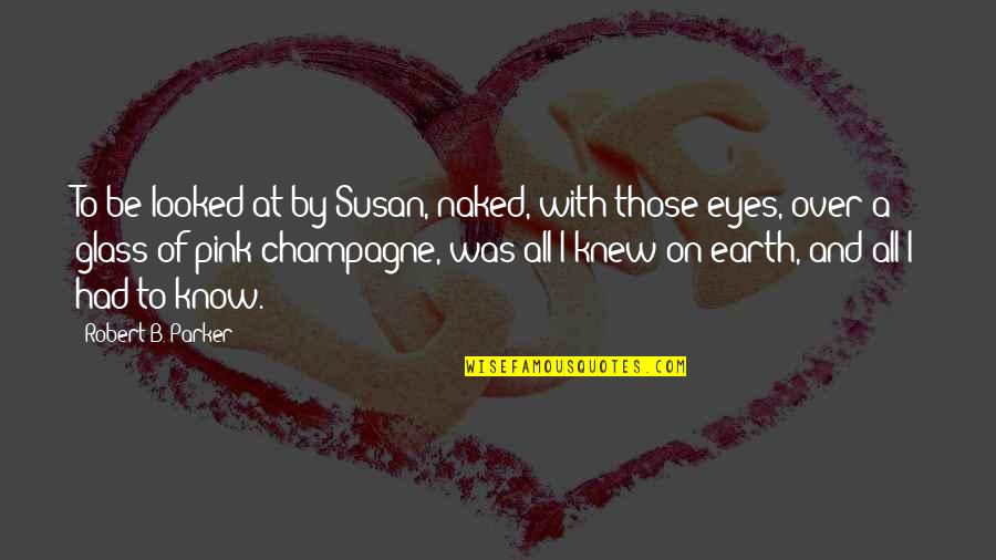 Eyes On Quotes By Robert B. Parker: To be looked at by Susan, naked, with