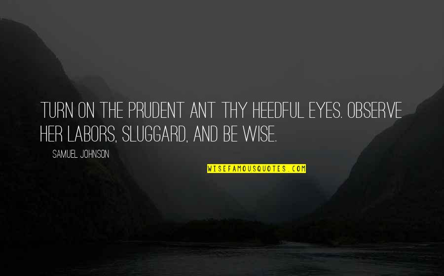 Eyes On Quotes By Samuel Johnson: Turn on the prudent ant thy heedful eyes.