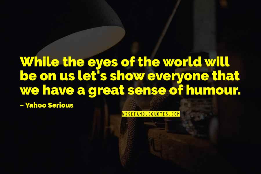 Eyes On Quotes By Yahoo Serious: While the eyes of the world will be