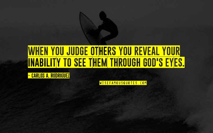 Eyes Reveal Quotes By Carlos A. Rodriguez: When you judge others you reveal your inability