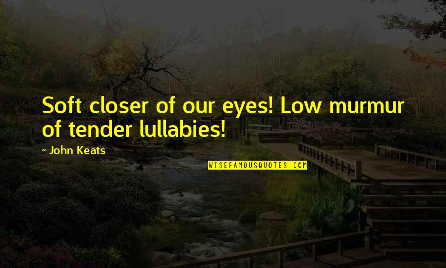 Eyes So Low Quotes By John Keats: Soft closer of our eyes! Low murmur of