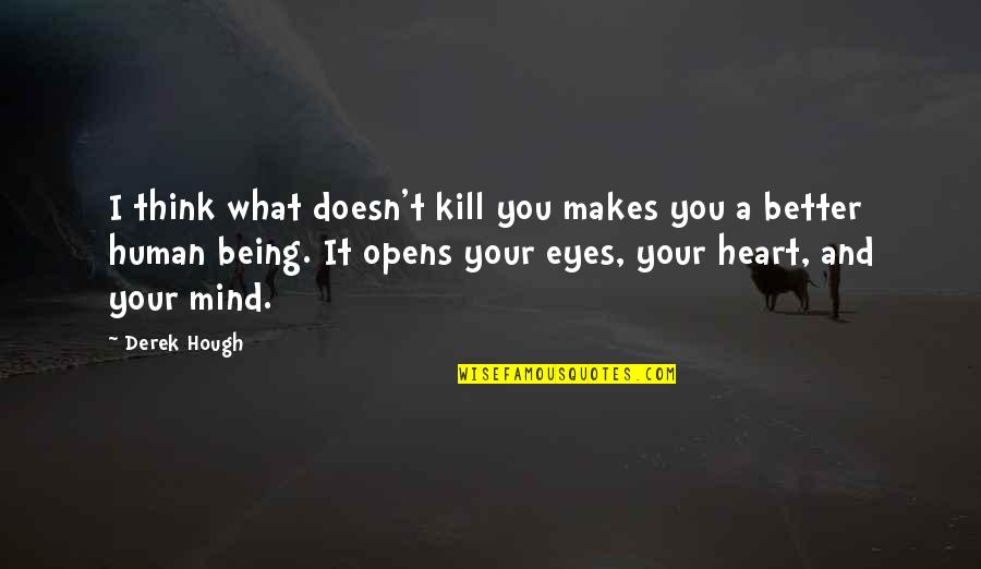 Eyes To Kill Quotes By Derek Hough: I think what doesn't kill you makes you