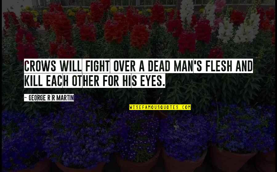 Eyes To Kill Quotes By George R R Martin: Crows will fight over a dead man's flesh