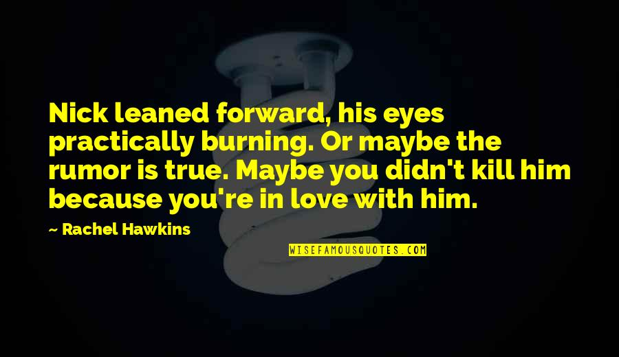 Eyes To Kill Quotes By Rachel Hawkins: Nick leaned forward, his eyes practically burning. Or