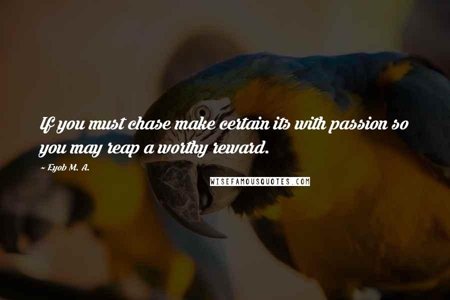 Eyob M. A. quotes: If you must chase make certain its with passion so you may reap a worthy reward.