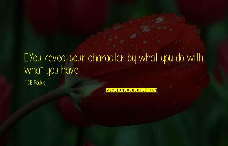 Eyou Quotes By GE Paulus: EYou reveal your character by what you do