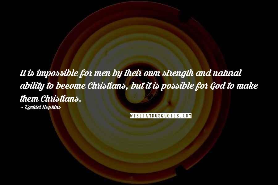 Ezekiel Hopkins quotes: It is impossible for men by their own strength and natural ability to become Christians, but it is possible for God to make them Christians.