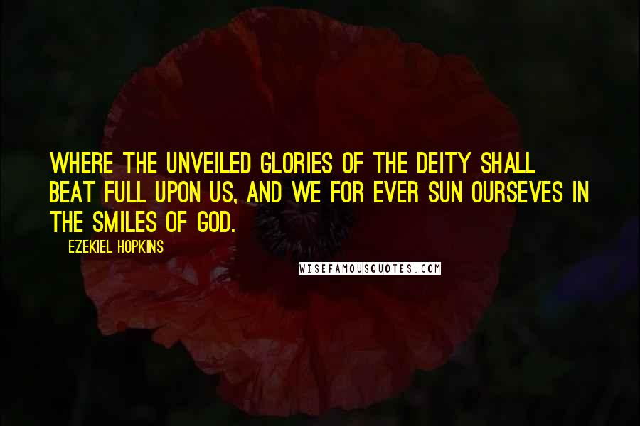 Ezekiel Hopkins quotes: Where the unveiled glories of the Deity shall beat full upon us, and we for ever sun ourseves in the smiles of God.