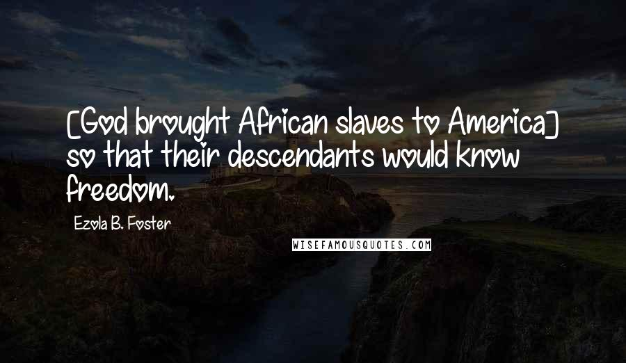 Ezola B. Foster quotes: [God brought African slaves to America] so that their descendants would know freedom.