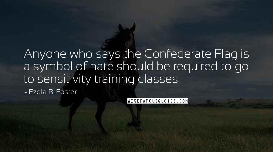 Ezola B. Foster quotes: Anyone who says the Confederate Flag is a symbol of hate should be required to go to sensitivity training classes.