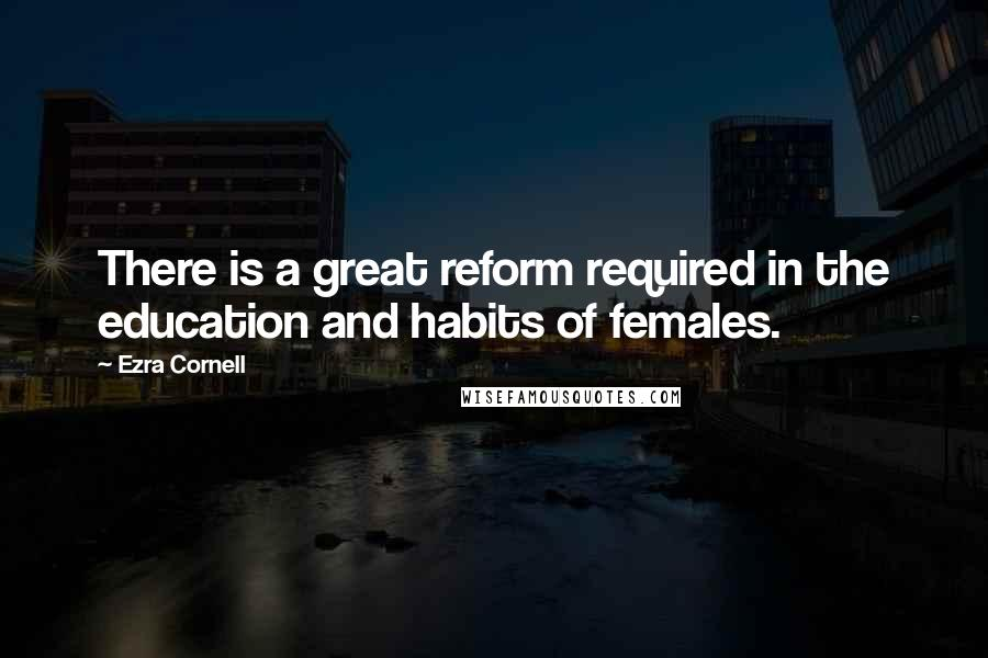 Ezra Cornell quotes: There is a great reform required in the education and habits of females.