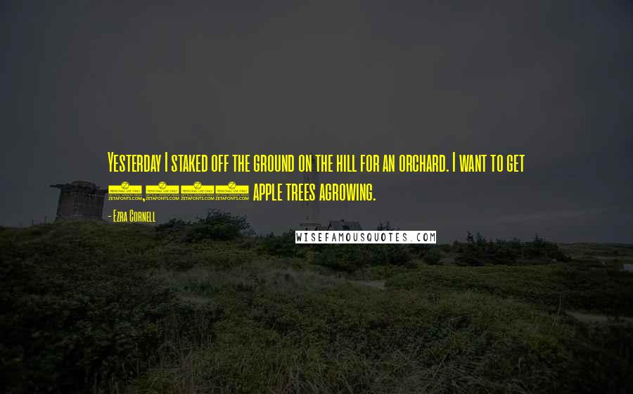 Ezra Cornell quotes: Yesterday I staked off the ground on the hill for an orchard. I want to get 1,000 apple trees agrowing.