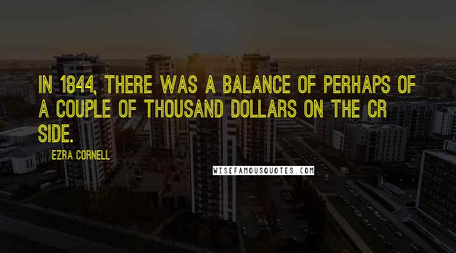 Ezra Cornell quotes: In 1844, there was a balance of perhaps of a couple of thousand dollars on the cr side.