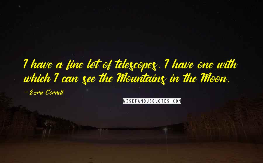 Ezra Cornell quotes: I have a fine lot of telescopes. I have one with which I can see the Mountains in the Moon.