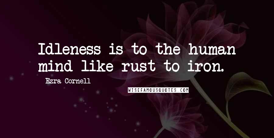 Ezra Cornell quotes: Idleness is to the human mind like rust to iron.