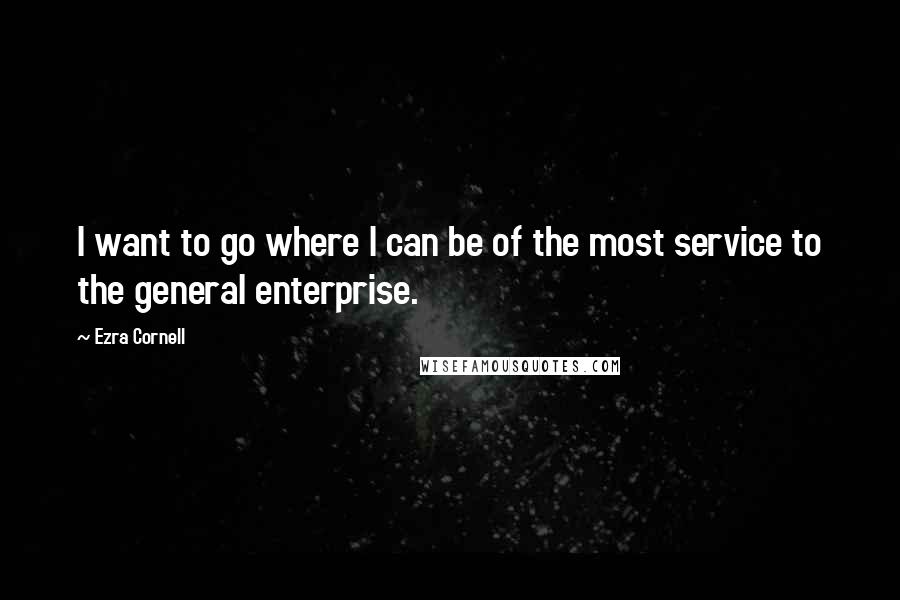 Ezra Cornell quotes: I want to go where I can be of the most service to the general enterprise.