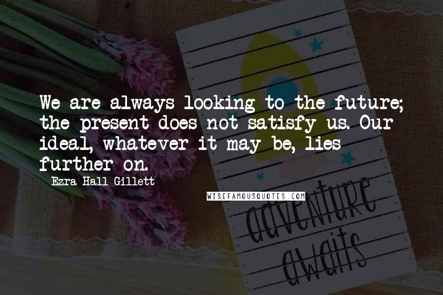 Ezra Hall Gillett quotes: We are always looking to the future; the present does not satisfy us. Our ideal, whatever it may be, lies further on.